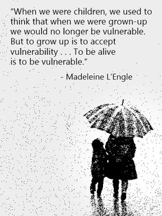 When we were children, we used to think that when we were grown up we would no longer be vulnerable.  But to grow up is to accept vulnerability...to be alive is to be vulnerable.
