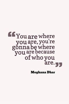 """You are where you are, you're gonna be where you are because of who you are."""