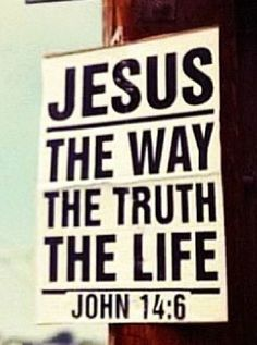 "Jesus answered, ""I am the Way and the Truth and the Life. No one comes to the Father except through me."" (John 14:6)"