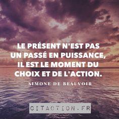 Le présent n'est pas un passé en puissance, il est le moment du choix et de l'action. Simone de Beauvoir