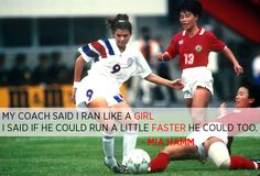 """My coach said I ran like a girl. I said if he could run a little faster he could too."" - Mia Hamm"