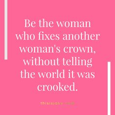 Be the woman who fixes another woman's crown without telling the world it was crooked. Quote. Quotes. Girl Power. Girl Code. Friendship. Encourage each other. integrity. www.thisisjaky.com