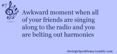 This is actually true most of the time. Not usually belting though because I don't really want people to hear always.