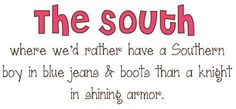 Where We'd rather have a Southern boy in blue jeans & boots than a knight in shining armor. Yep :)