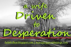 This post, in its entirety, is shared at Managing Your Blessings, where Carlie is hosting 31 Days to a Better Marriage challenge. This one was tough to write, because I have been that wife driven to desperation. Desperate for better,...
