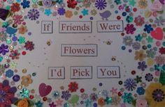 If friends were flowers I'd pick you. Copyright Rachel Batteson 2014. Mix media artwork