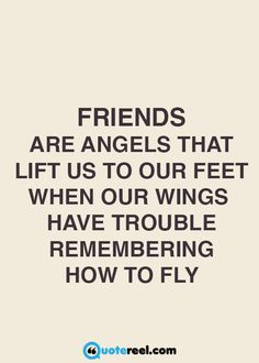 Friends are angels that lift us to our feet when our wings have trouble… …