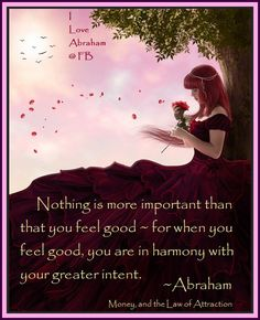Nothing is more important than that you feel good - for when you feel good you are in harmony with your greater intent.  Abraham-Hicks Quotes