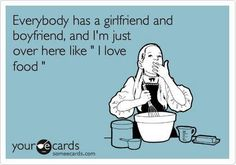 haha even after I have a boyfriend and am married I will still LOVE food!