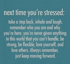 """Next time you're stressed: Take a step back, inhale and laugh. Remember who you are an why you're here. You're never given anything in this world that you can't handle. Be strong, be flexible, love yourself, and love others. Always remember, just keep moving forward."""