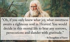 """""""Oh, if you only knew what joy, what sweetness awaits a righteous soul in Heaven! You would decide in this mortal life to bear any sorrows, persecutions and slander with gratitude. """" - St Seraphim of Sarov Catholic Religion, Catholic Quotes, Catholic Prayers, Catholic Saints, Religious Quotes, Orthodox Christianity, Roman Catholic, Spiritual Life, Spiritual Quotes"""