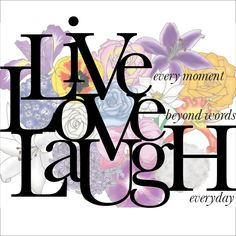 Live every moment ~ Love beyond words ~ Laugh every day... Live Love Laugh - REMEMBER THAT! Life directions