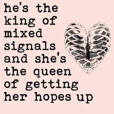 .He's the king of mixed signals and shes the queen of getting her hopes up..