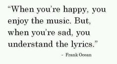 """When you're happy, you enjoy the music. But when you're sad, you understand the lyrics. By Frank Ocean. Cute Quotes, Great Quotes, Quotes To Live By, Inspirational Quotes, Sad Quotes, Quotable Quotes, Quirky Quotes, Simple Quotes, Deep Quotes"