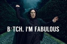 Yes you are Snape.