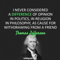 """Thomas Jefferson - """"I never considered a difference of opinion in politics, in religion, in philosophy, as cause for withdrawing from a friend. Thomas Jefferson Zitate, Thomas Jefferson Quotes, Great Quotes, Quotes To Live By, Me Quotes, Inspirational Quotes, People Quotes, Motivational Quotes, Quotes Women"""