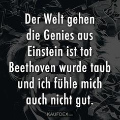 Der Welt gehen die Genies aus Einstein ist tot Beethoven wurde taub und ich fühle mich auch nicht gut.