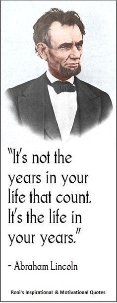 "Abraham Lincoln; ""In the end, it's not the years in your life that count. It's the life in your years.""  