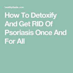 How To Detoxify And Get RID Of Psoriasis Once And For All