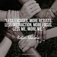 Less excuses, more results. Less distraction, more focus. Less me, more we.