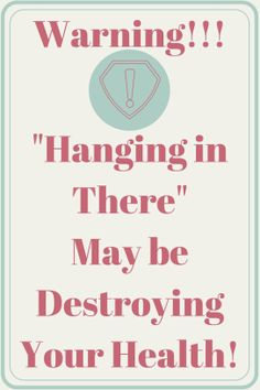 Warning! Hanging in there may be destroying your health!