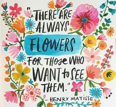 There Are Always FLOWERS For Those Who WANT To See Them. - Henry Matisse