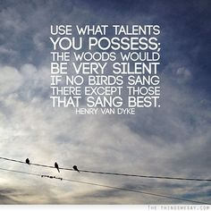 Use what talents you possess the woods would be very silent if no birds sand there except those that sang best