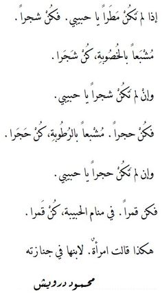 If you are not rain, my loveBe a treeGreen in its growing season, be a treeBe a stoneDrenched with the dew, be a stoneIf you are not a stone, my loveBe a moonIn your beloved's dream, be a moon[A woman said thisto her son at his burial]Mahmoud Darwish