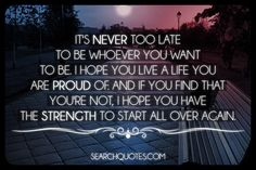 For what it's worth, it's never too late to be whoever you want to be. I hope you live a life you are proud of. And if you find that you're not, I hope you have the strength to start all over again.