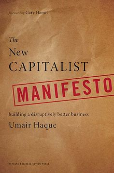 """Umair Haque, """"The New Capitalist Manifesto""""  - I loved Haque's Harvard Biz Review essay """"Can you Be Too Rich?"""""""
