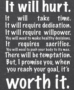 it will hurt. it will take time. it will require dedication. it will require willpower. you will need to make healthy decisions. it requires sacrifice. you will need to push your body to its max. there will be temptation. but, i promise you, when you reach your goal, it's worth it.