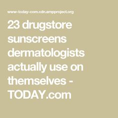 23 drugstore sunscreens dermatologists actually use on themselves - TODAY.com
