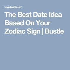 The Best Date Idea Based On Your Zodiac Sign | Bustle
