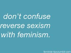 """Don't confuse reverse sexism with feminism."" Very important distinction. Feminism is NOT about hating or discriminating men, quite the opposite actually. #equality"