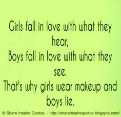 Guys fall in love with what they see, girls fall in love for what they hear. That's why girls use makeup and guys lie  #Love #lovelessons #loveadvice #lovequotes #quotesonlove #lovequotesandsayings #girls #hear #boys #see #makeup #lie #shareinspirequotes #share #inspire #quotes #whatsapp