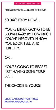 Fitness quote of the day: 30 days from now... You're either going to be blown away by how much you've improved in how you look, feel, and perform. Or you're going to regret not having done your best. The choice is yours! - Click for more fitness motivational quotes: http://www.urbanewomen.com/fitness-book