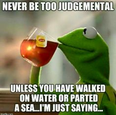 Never be too judgmental...