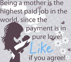 Being a mother is the highest paid job in the world, since the payment is in pure love