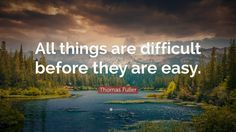 """Positive Quotes: """"All things are difficult before they are easy."""" — Thomas Fuller"""