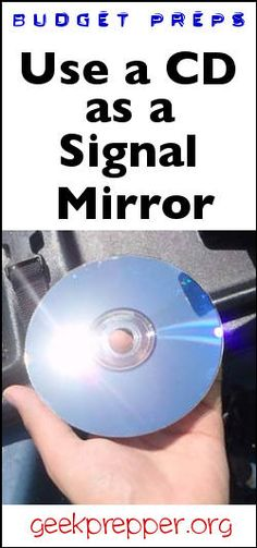 Use a CD as a signal mirror, keep one in your gear, autos and recreational vehicles. geekprepper.org