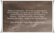 Nichts ist schlimmer… als Verrat an seinen eigenen  Überzeugungen, an seinen eigenen Idealen… an seine eigenen Visionen, Hoffnungen und Träume zu begehen… das wäre Verrat der eigenen Seele… Verrat an sich selbst… Verrat an der eigenen Person…! - Zitat von Horst Bulla, dt. Freidenker, Dichter & Autor. - Zitate - Zitat - Quotes - deutsch