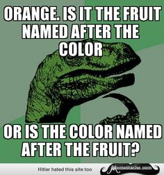 - Orange. Is it the fruit named after the color