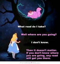 What road do I take? Well where are you going? I don't know. Then it doesn't matter, if you don't know where you are going, any road will get you there. Picture Quotes.
