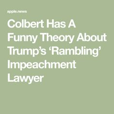 Colbert Has A Funny Theory About Trump's 'Rambling' Impeachment Lawyer Stephen Colbert, A Funny, Lawyer, Theory