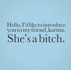 Hello, I'd like to introduce you to my friend, karma. She's a bitch.