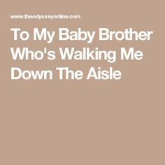 To My Baby Brother Who's Walking Me Down The Aisle