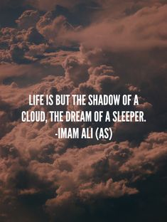 """Life is but the shadow of a cloud, the dream of a sleeper."" -Imam Ali (AS) Hazrat Ali Sayings, Imam Ali Quotes, Rumi Quotes, Muslim Quotes, Quran Quotes, Religious Quotes, Faith Quotes, Arabic Quotes, Life Quotes"