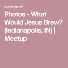 Photos - What Would Jesus Brew? (Indianapolis, IN) | Meetup