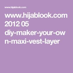 www.hijablook.com 2012 05 diy-maker-your-own-maxi-vest-layer