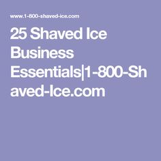 25 Shaved Ice Business Essentials|1-800-Shaved-Ice.com